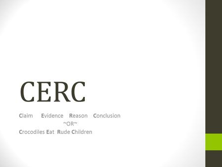 CERC ClaimEvidence Reason Conclusion ~OR~ Crocodiles Eat Rude Children.