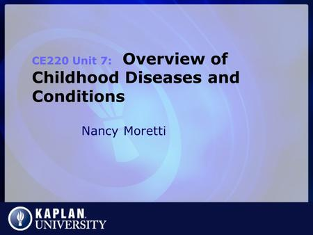 Nancy Moretti CE220 Unit 7: Overview of Childhood Diseases and Conditions.