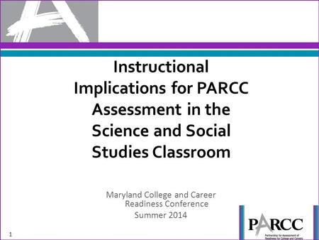 Instructional Implications for PARCC Assessment in the Science and Social Studies Classroom Maryland College and Career Readiness Conference Summer 2014.