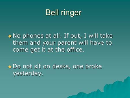 Bell ringer  No phones at all. If out, I will take them and your parent will have to come get it at the office.  Do not sit on desks, one broke yesterday.