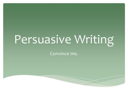 Persuasive Writing Convince me..  Subject: important issue  Form: persuasive letter  Purpose: to support your position  Audience: classmates, parents,