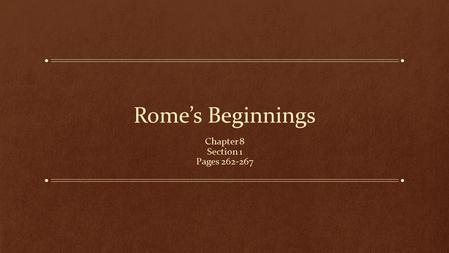Rome's Beginnings Chapter 8 Section 1 Pages 262-267.