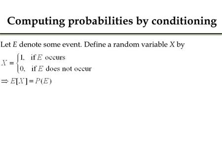 Let E denote some event. Define a random variable X by Computing probabilities by conditioning.