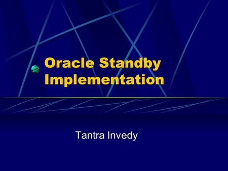 Oracle Standby Implementation Tantra Invedy. Standby Database Introduction Fail over Solution Disaster Recovery Solution if remote Ease of implementation.