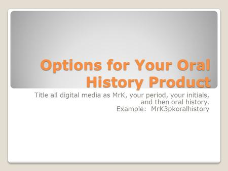 Options for Your Oral History Product Title all digital media as MrK, your period, your initials, and then oral history. Example: MrK3pkoralhistory.