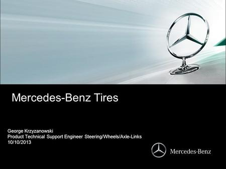 Mercedes-Benz Tires George Krzyzanowski Product Technical Support Engineer Steering/Wheels/Axle-Links 10/10/2013.