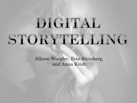 Allison Wurgler, Erin Steinberg, and Anna Kvidt.  Digital storytelling is the practice of combining narrative with digital content, including images,