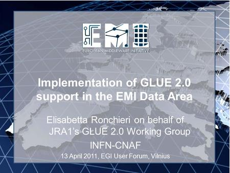 Implementation of GLUE 2.0 support in the EMI Data Area Elisabetta Ronchieri on behalf of JRA1's GLUE 2.0 Working Group INFN-CNAF 13 April 2011, EGI User.