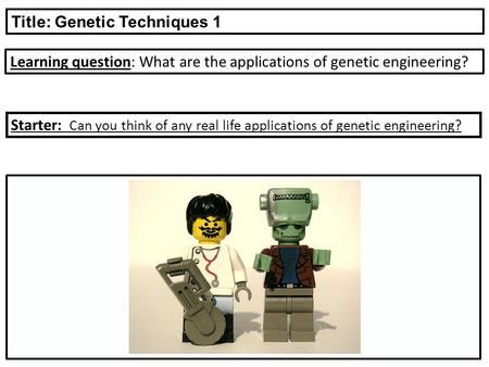 Learning question: What are the applications of genetic engineering? Title: Genetic Techniques 1 Starter: Can you think of any real life applications of.