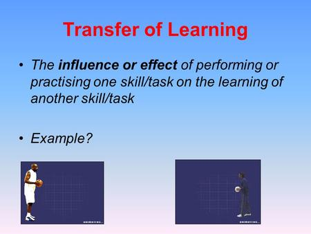 Transfer of Learning The influence or effect of performing or practising one skill/task on the learning of another skill/task Example?