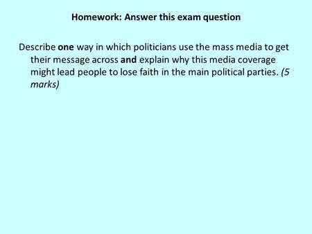 Homework: Answer this exam question Describe one way in which politicians use the mass media to get their message across and explain why this media coverage.