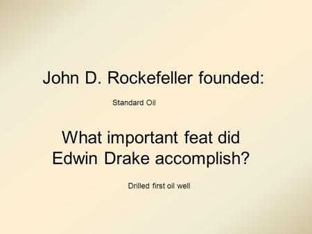 John D. Rockefeller founded: What important feat did Edwin Drake accomplish? Standard Oil Drilled first oil well.