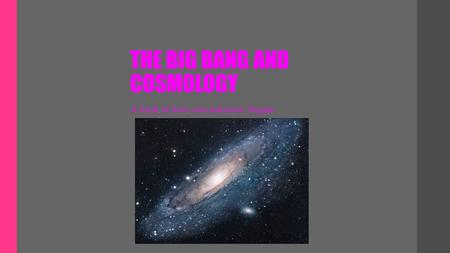 THE BIG BANG AND COSMOLOGY A look at how our universe began.