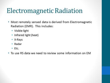 Electromagnetic Radiation Most remotely sensed data is derived from Electromagnetic Radiation (EMR). This includes: Visible light Infrared light (heat)