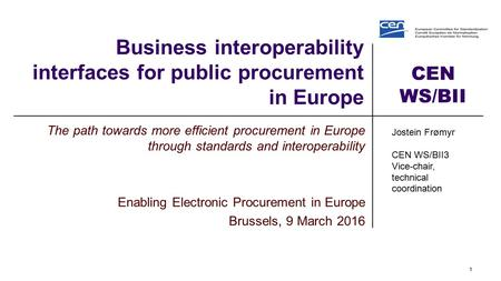 CEN WS/BII Business interoperability interfaces for public procurement in Europe The path towards more efficient procurement in Europe through standards.