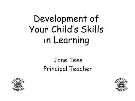 Development of Your Child's Skills in Learning Jane Tees Principal Teacher.