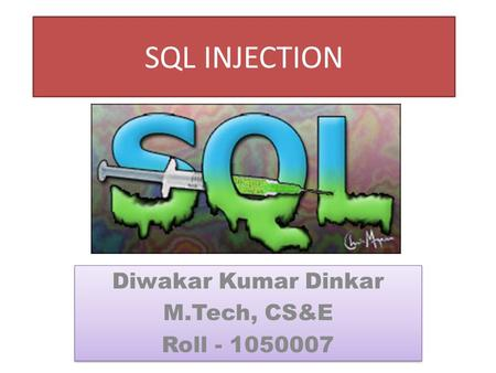 SQL INJECTION Diwakar Kumar Dinkar M.Tech, CS&E Roll - 1050007 Diwakar Kumar Dinkar M.Tech, CS&E Roll - 1050007.