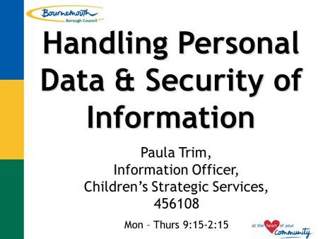 Handling Personal Data & Security of Information Paula Trim, Information Officer, Children's Strategic Services, 456108 Mon – Thurs 9:15-2:15.