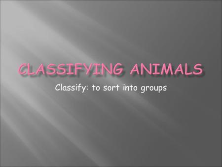 Classify: to sort into groups. Students will classify organisms into groups and relate how they determined the groups with how and why scientists use.