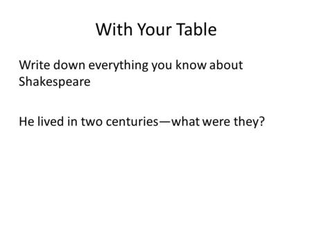 With Your Table Write down everything you know about Shakespeare He lived in two centuries—what were they?