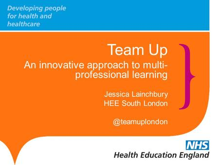 Team Up An innovative approach to multi- professional learning Jessica Lainchbury HEE South