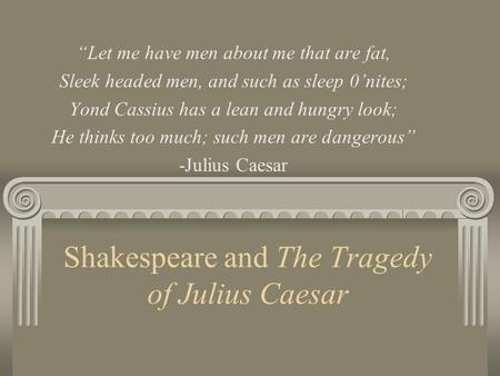 "Shakespeare and The Tragedy of Julius Caesar ""Let me have men about me that are fat, Sleek headed men, and such as sleep 0'nites; Yond Cassius has a lean."