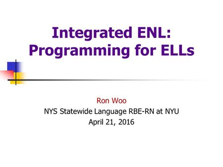 Integrated ENL: Programming for ELLs Ron Woo NYS Statewide Language RBE-RN at NYU April 21, 2016.