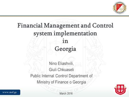 Financial Management and Control system implementation in Georgia March 2016 Nino Eliashvili, Giuli Chkuaseli Public Internal Control Department of Ministry.