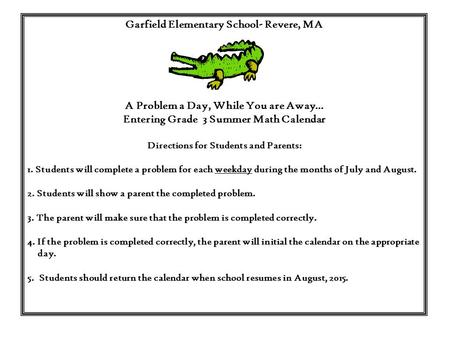 Garfield Elementary School- Revere, MA A Problem a Day, While You are Away… Entering Grade 3 Summer Math Calendar Directions for Students and Parents: