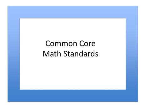 Common Core Math Standards. Comparison of CCSSM and NCTM Approaches to Process… CCSSM Standards for Mathematical Practices Principles and Standards Process.