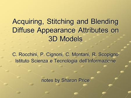 Acquiring, Stitching and Blending Diffuse Appearance Attributes on 3D Models C. Rocchini, P. Cignoni, C. Montani, R. Scopigno Istituto Scienza e Tecnologia.