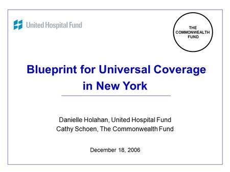 1 Blueprint for Universal Coverage in New York Danielle Holahan, United Hospital Fund Cathy Schoen, The Commonwealth Fund December 18, 2006 THE COMMONWEALTH.