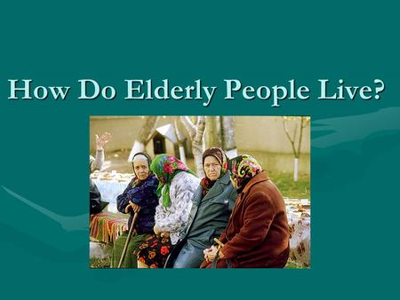How Do Elderly People Live?. Elderly people… Become ill and disabledBecome ill and disabled Become a burden to childrenBecome a burden to children Suffer.