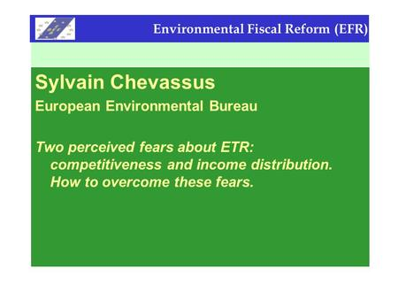 Environmental Fiscal Reform (EFR) Sylvain Chevassus European Environmental Bureau Two perceived fears about ETR: competitiveness and income distribution.
