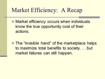 "Market Efficiency: A Recap Market efficiency occurs when individuals know the true opportunity cost of their actions. The ""invisible hand"" of the marketplace."