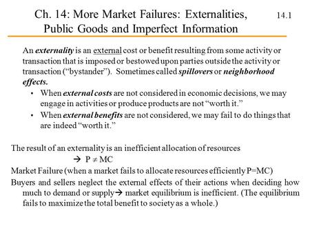 14.1 Ch. 14: More Market Failures: Externalities, Public Goods and Imperfect Information An externality is an external cost or benefit resulting from some.