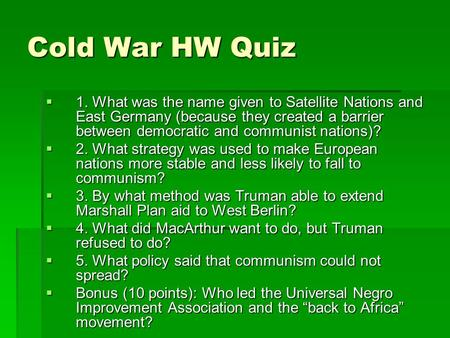 Cold War HW Quiz  1. What was the name given to Satellite Nations and East Germany (because they created a barrier between democratic and communist nations)?