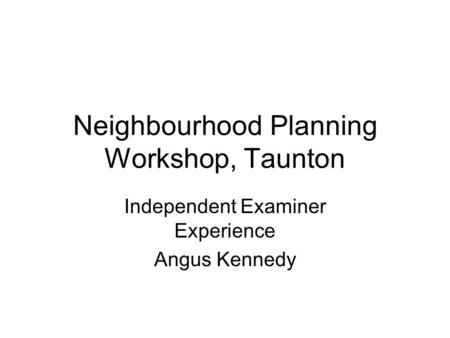 Neighbourhood Planning Workshop, Taunton Independent Examiner Experience Angus Kennedy.