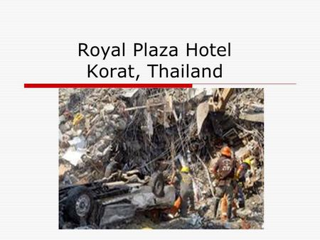 Royal Plaza Hotel Korat, Thailand. Background  Friday 13th August 1993  collapse <10 seconds  burying 379, killing 137, badly injuring 227  Technical.