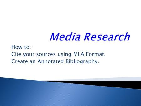 How to: Cite your sources using MLA Format. Create an Annotated Bibliography.