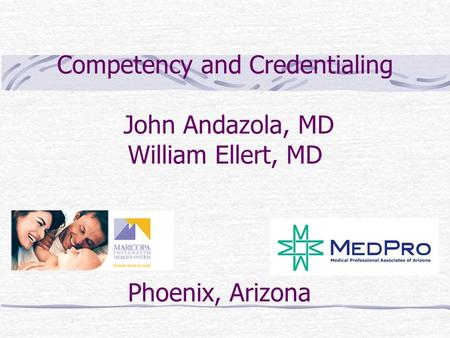 Competency and Credentialing John Andazola, MD William Ellert, MD Phoenix, Arizona.