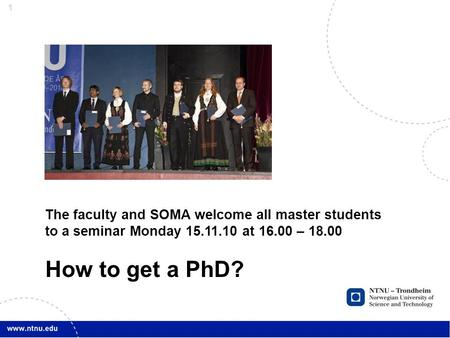 1 The faculty and SOMA welcome all master students to a seminar Monday 15.11.10 at 16.00 – 18.00 How to get a PhD?