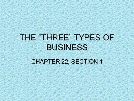 "THE ""THREE"" TYPES OF BUSINESS CHAPTER 22, SECTION 1."