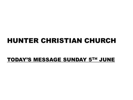 HUNTER CHRISTIAN CHURCH TODAY'S MESSAGE SUNDAY 5 TH JUNE.