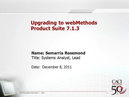 CACI Proprietary Information | Date 1 Upgrading to webMethods Product Suite 7.1.3 Name: Semarria Rosemond Title: Systems Analyst, Lead Date: December 8,