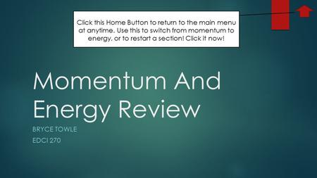 Momentum And Energy Review BRYCE TOWLE EDCI 270 Click this Home Button to return to the main menu at anytime. Use this to switch from momentum to energy,