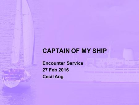 CAPTAIN OF MY SHIP Encounter Service 27 Feb 2016 Cecil Ang.