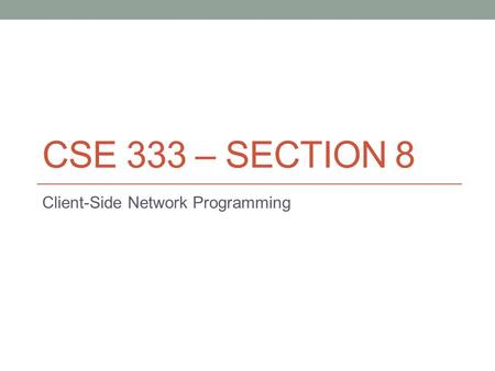 CSE 333 – SECTION 8 Client-Side Network Programming.