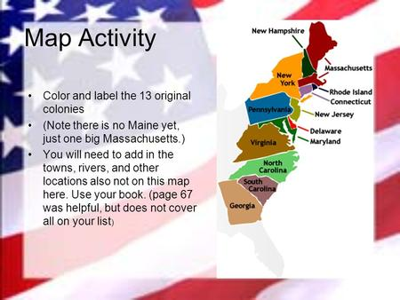 Map Activity Color and label the 13 original colonies (Note there is no Maine yet, just one big Massachusetts.) You will need to add in the towns, rivers,