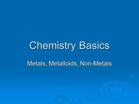 Chemistry Basics Metals, Metalloids, Non-Metals. Grouping of Elements  As we have discussed in class, elements on the periodic table can be broken down.